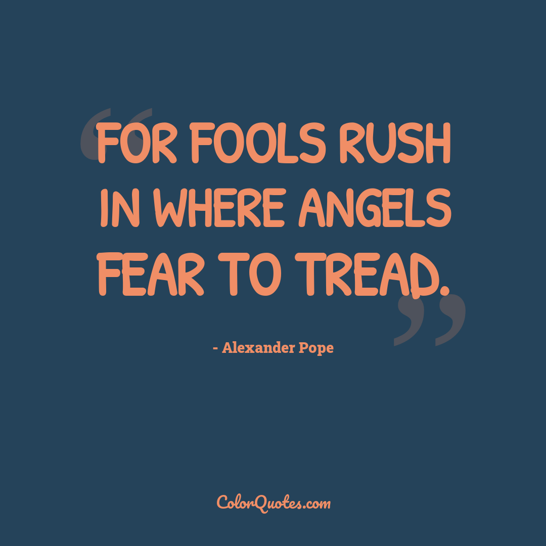 For fools rush in where angels fear to tread.