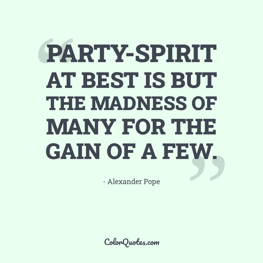 Party-spirit at best is but the madness of many for the gain of a few.