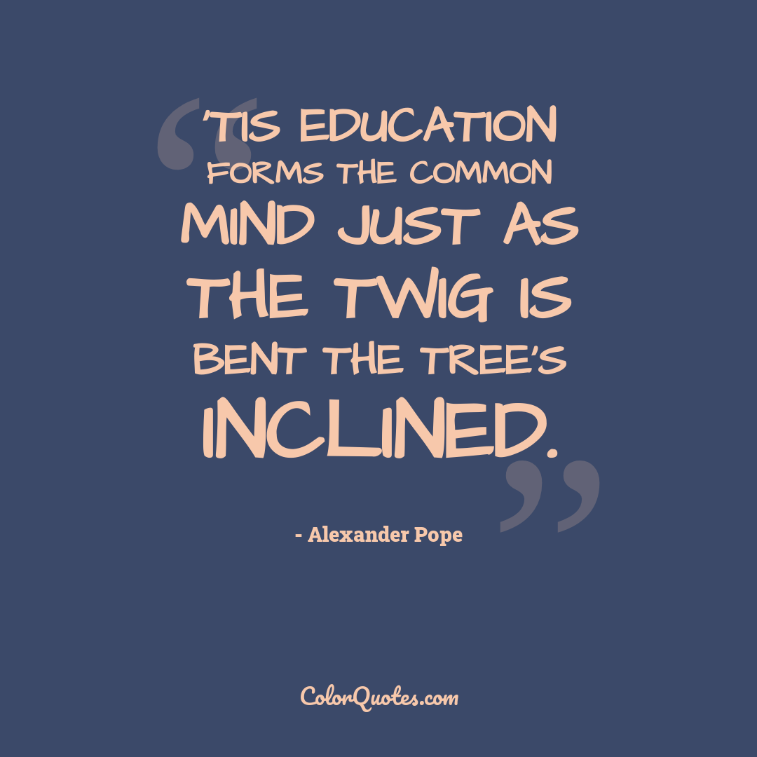 'Tis education forms the common mind just as the twig is bent the tree's inclined.
