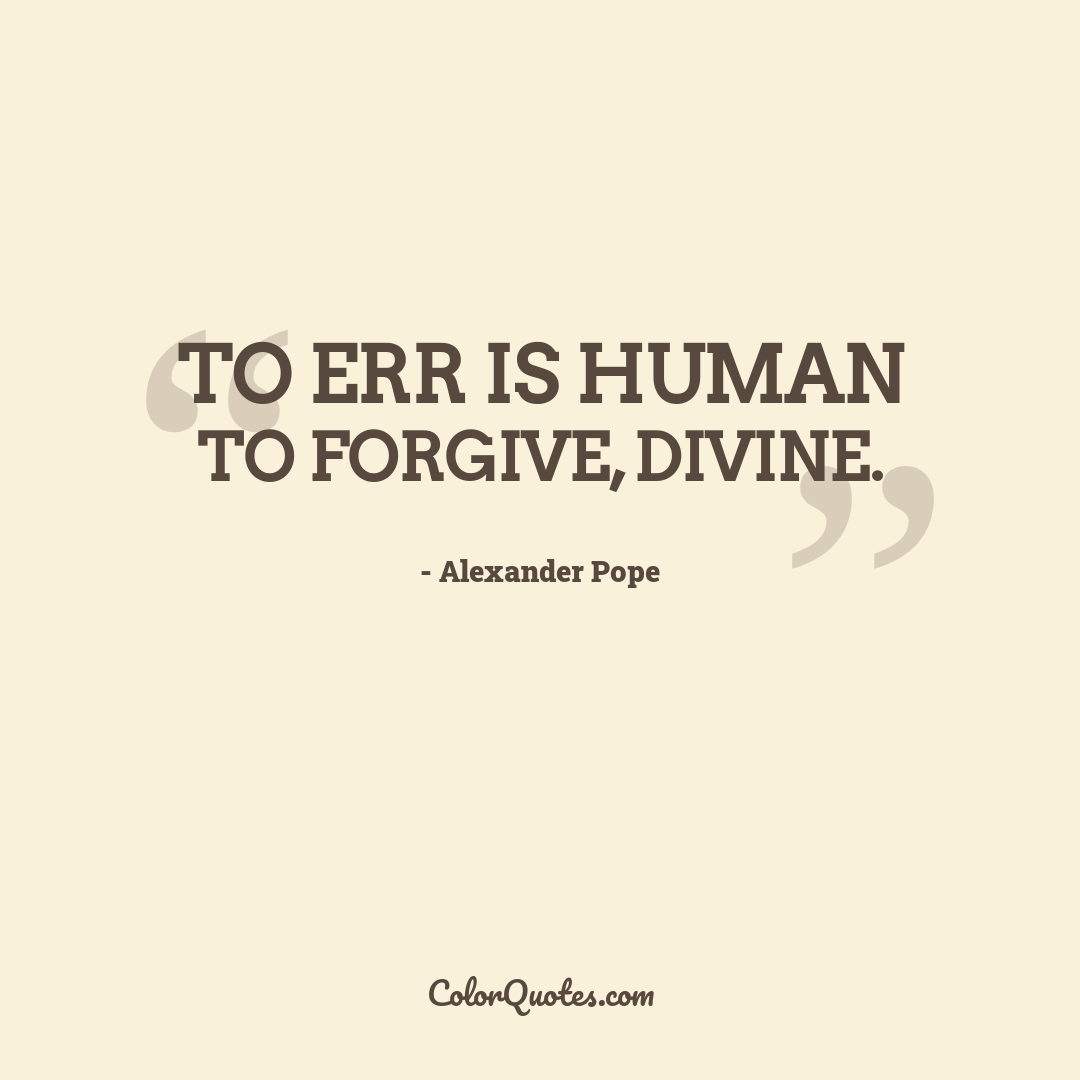 To err is human to forgive, divine.