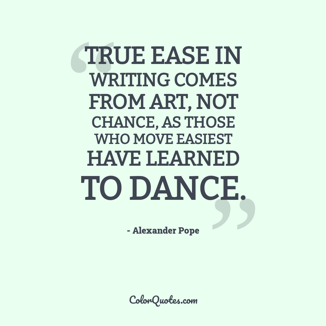 True ease in writing comes from art, not chance, as those who move easiest have learned to dance.
