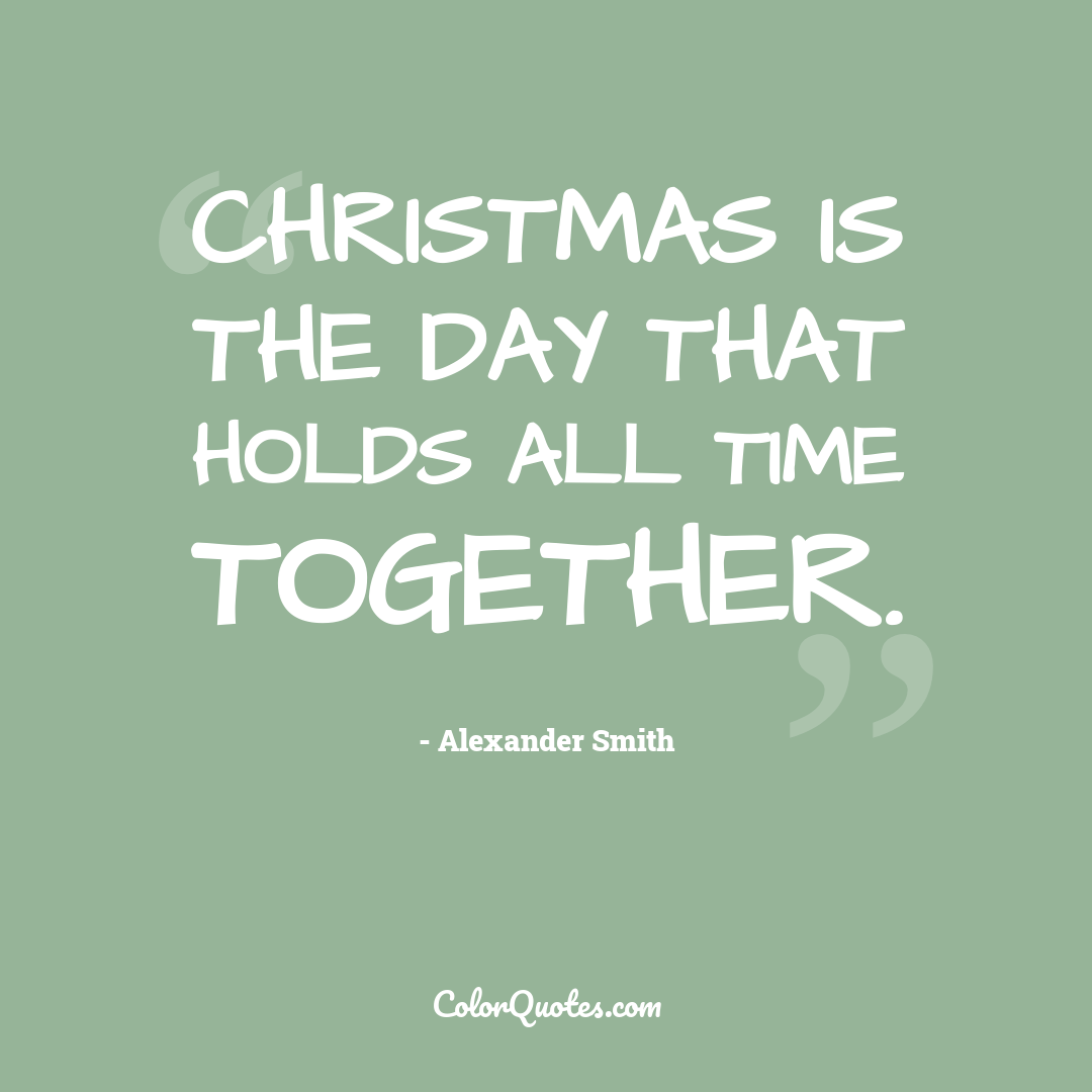 Christmas is the day that holds all time together.