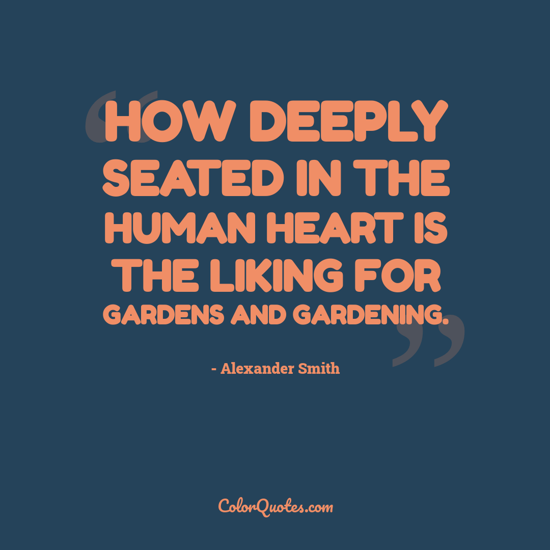 How deeply seated in the human heart is the liking for gardens and gardening.