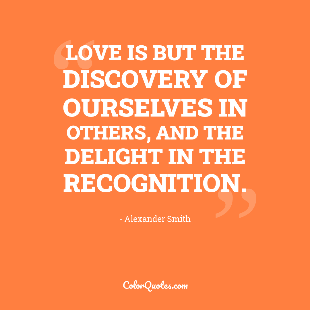 Love is but the discovery of ourselves in others, and the delight in the recognition.