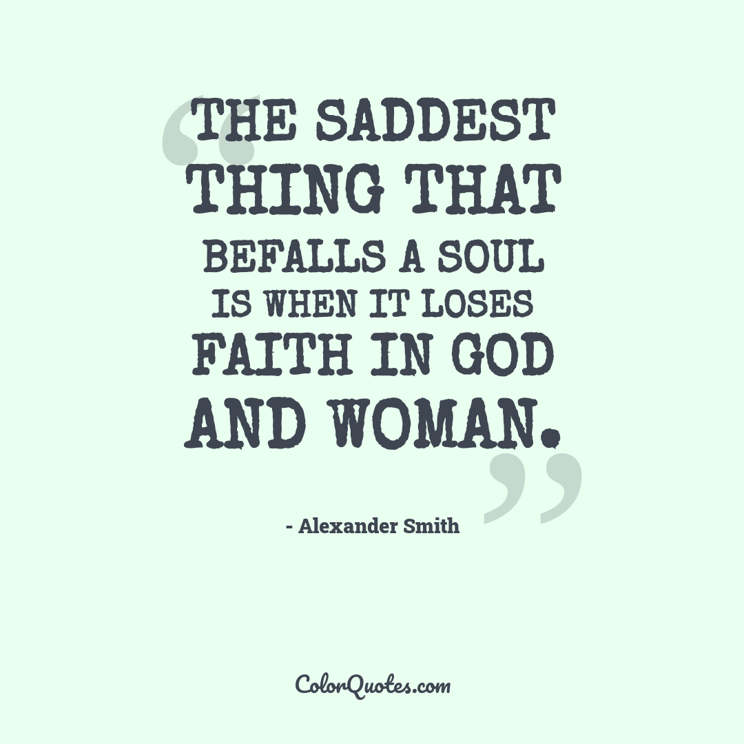 The saddest thing that befalls a soul is when it loses faith in God and woman.