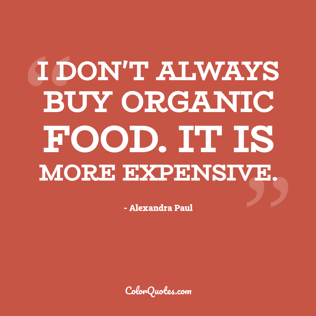 I don't always buy organic food. It is more expensive.