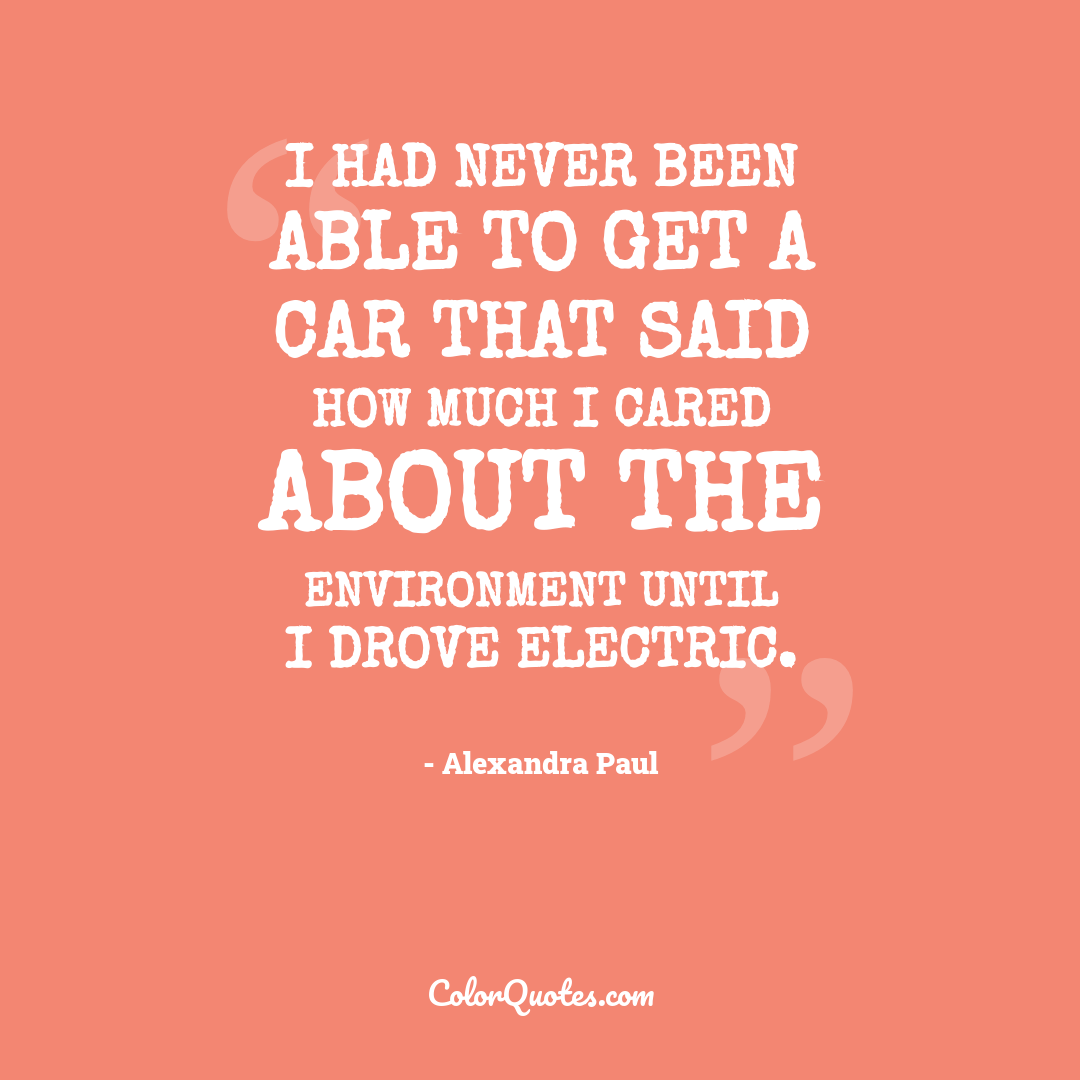 I had never been able to get a car that said how much I cared about the environment until I drove electric.