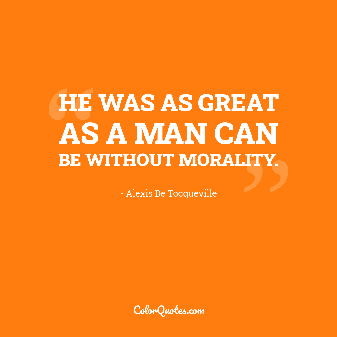 He was as great as a man can be without morality.
