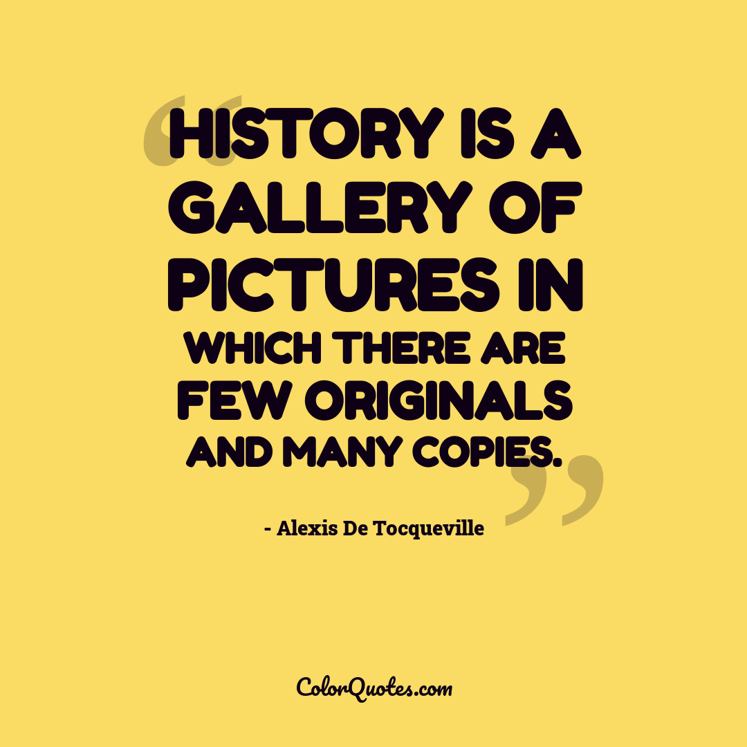History is a gallery of pictures in which there are few originals and many copies.