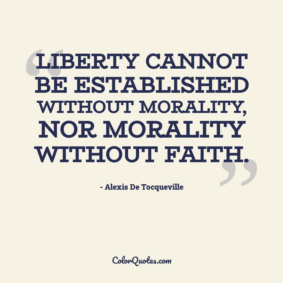 Liberty cannot be established without morality, nor morality without faith.
