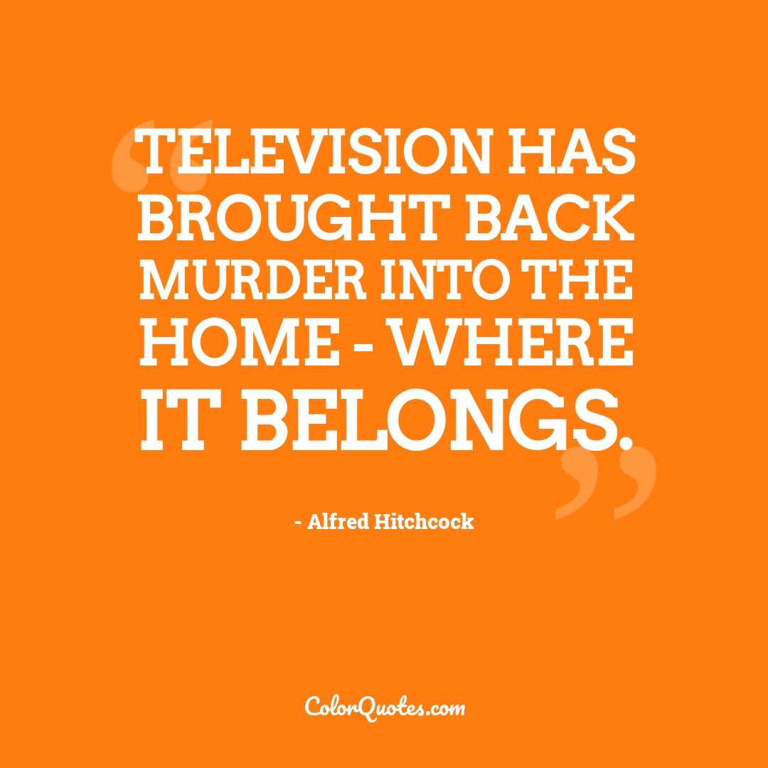 Television has brought back murder into the home - where it belongs.