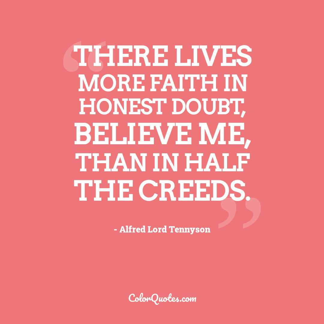 There lives more faith in honest doubt, believe me, than in half the creeds.