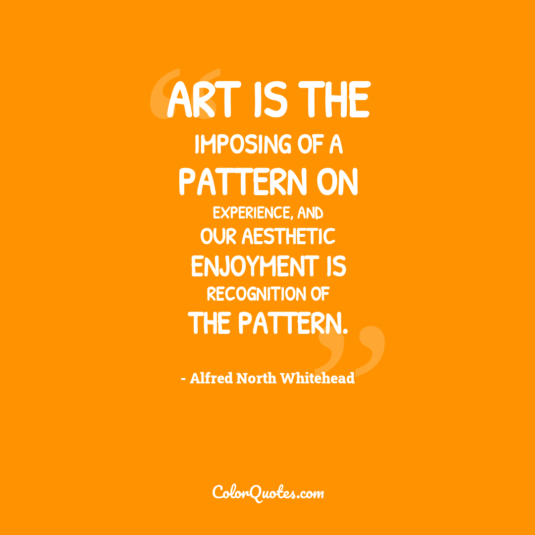 Art is the imposing of a pattern on experience, and our aesthetic enjoyment is recognition of the pattern.