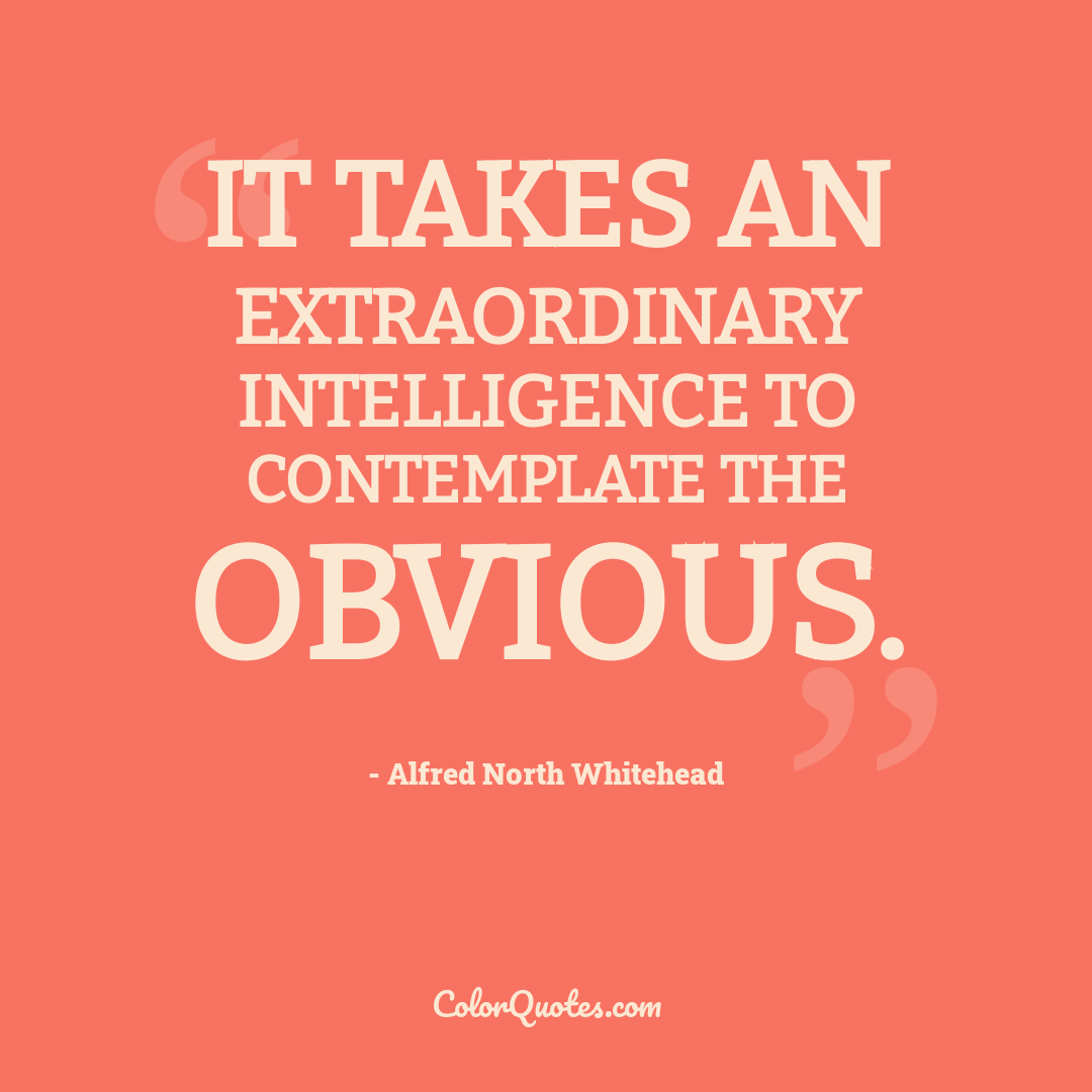It takes an extraordinary intelligence to contemplate the obvious.