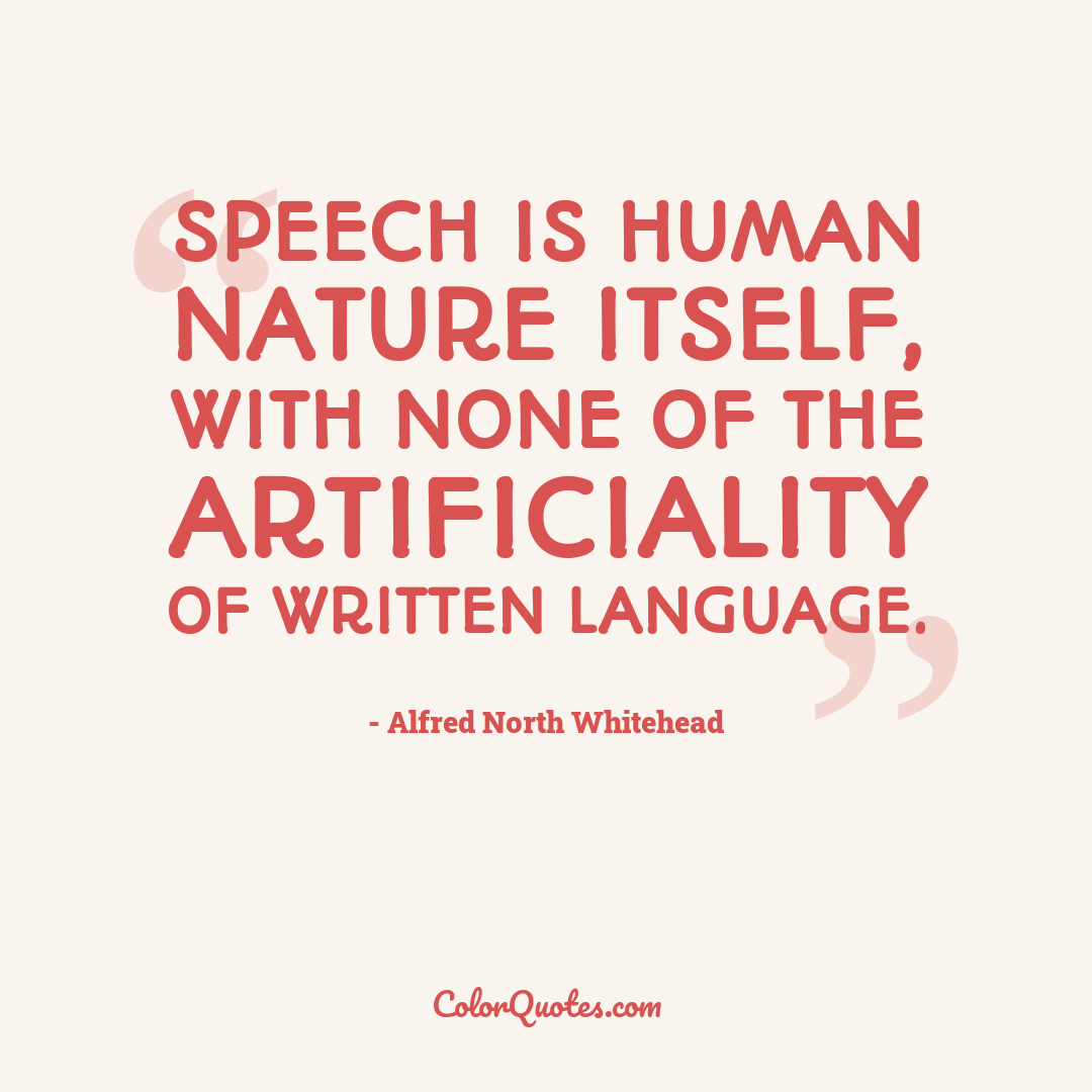Speech is human nature itself, with none of the artificiality of written language.