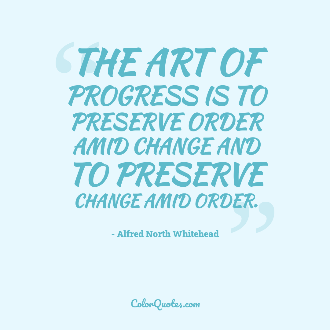 The art of progress is to preserve order amid change and to preserve change amid order.