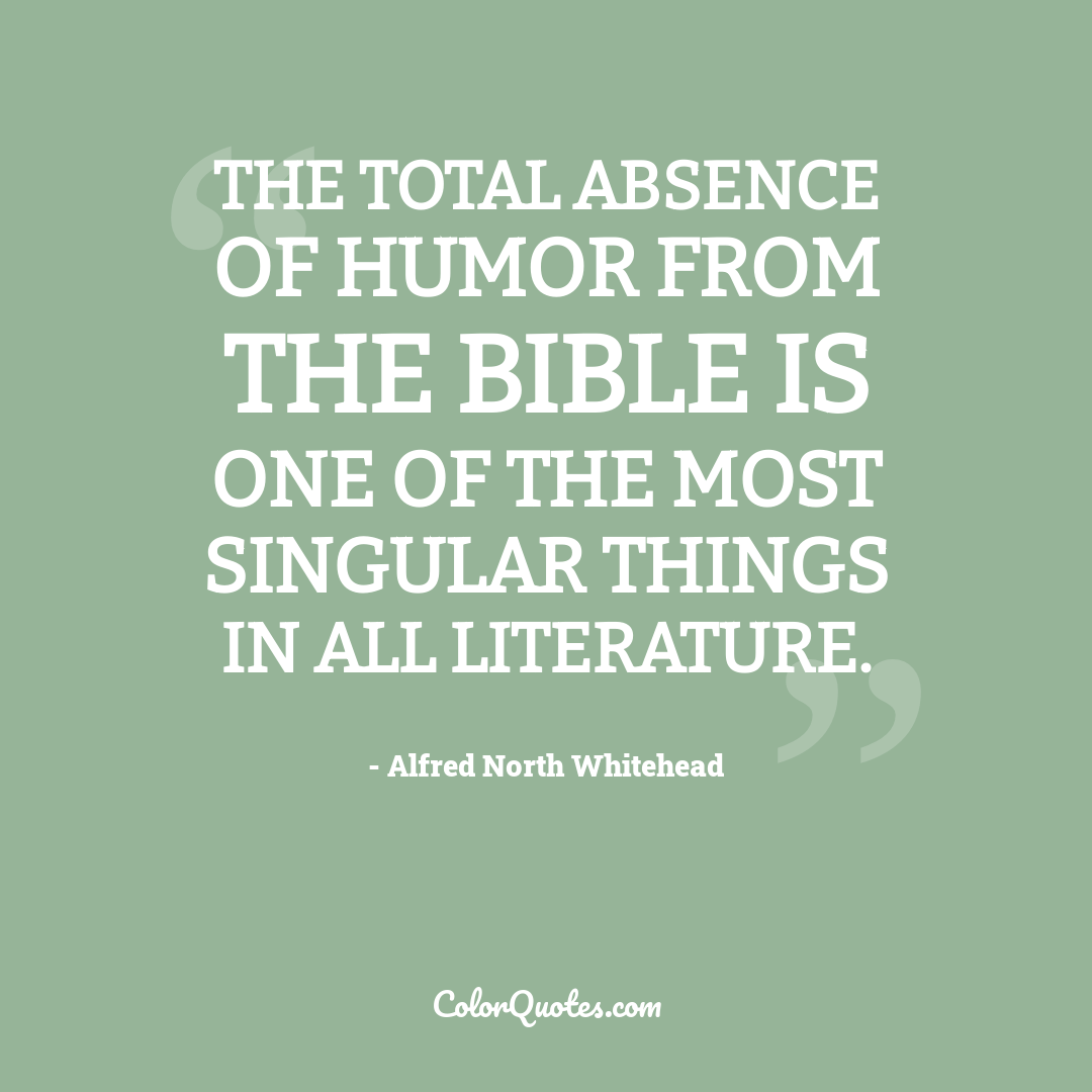 The total absence of humor from the Bible is one of the most singular things in all literature.