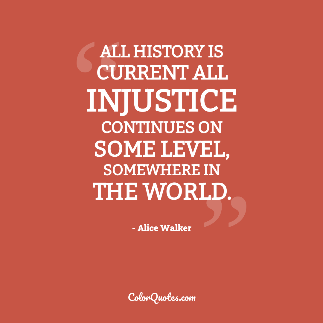 All History is current all injustice continues on some level, somewhere in the world.