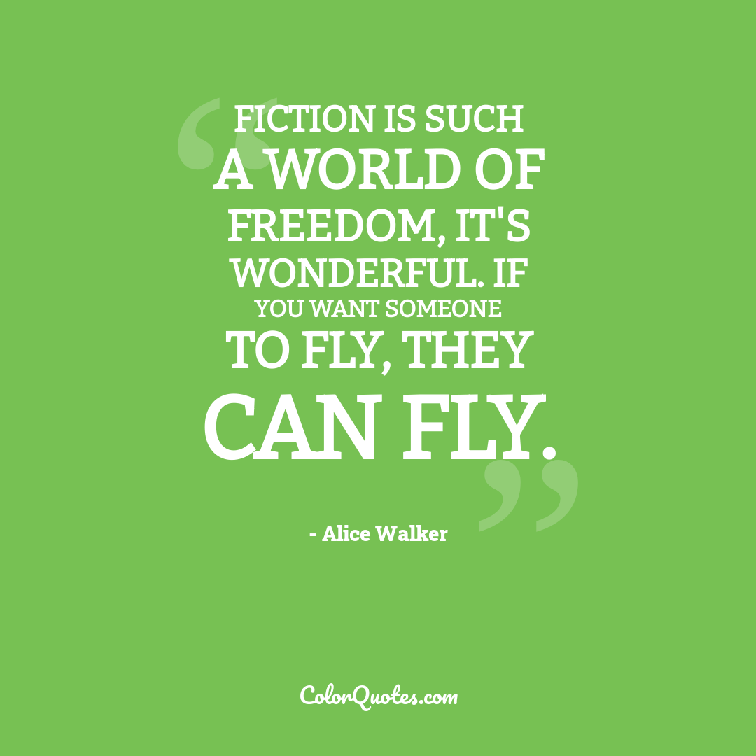 Fiction is such a world of freedom, it's wonderful. If you want someone to fly, they can fly.