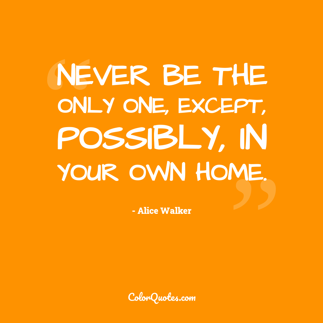 Never be the only one, except, possibly, in your own home.