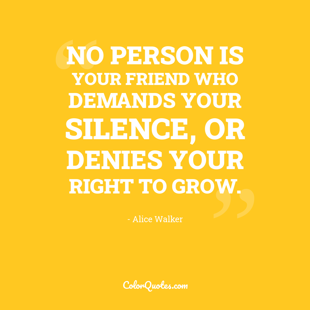 No person is your friend who demands your silence, or denies your right to grow.