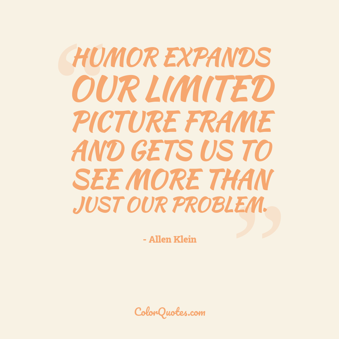Humor expands our limited picture frame and gets us to see more than just our problem.