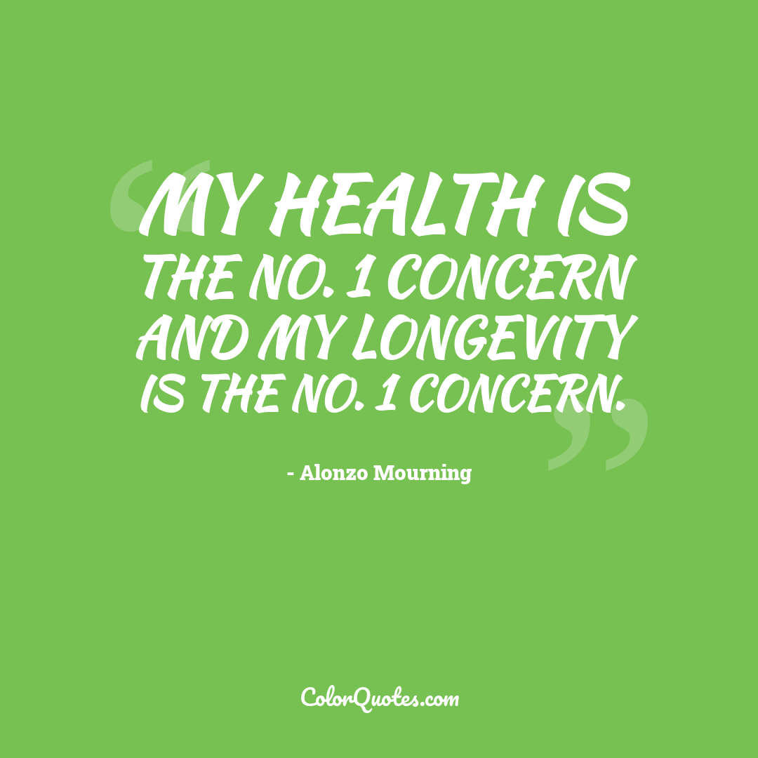 My health is the No. 1 concern and my longevity is the No. 1 concern.