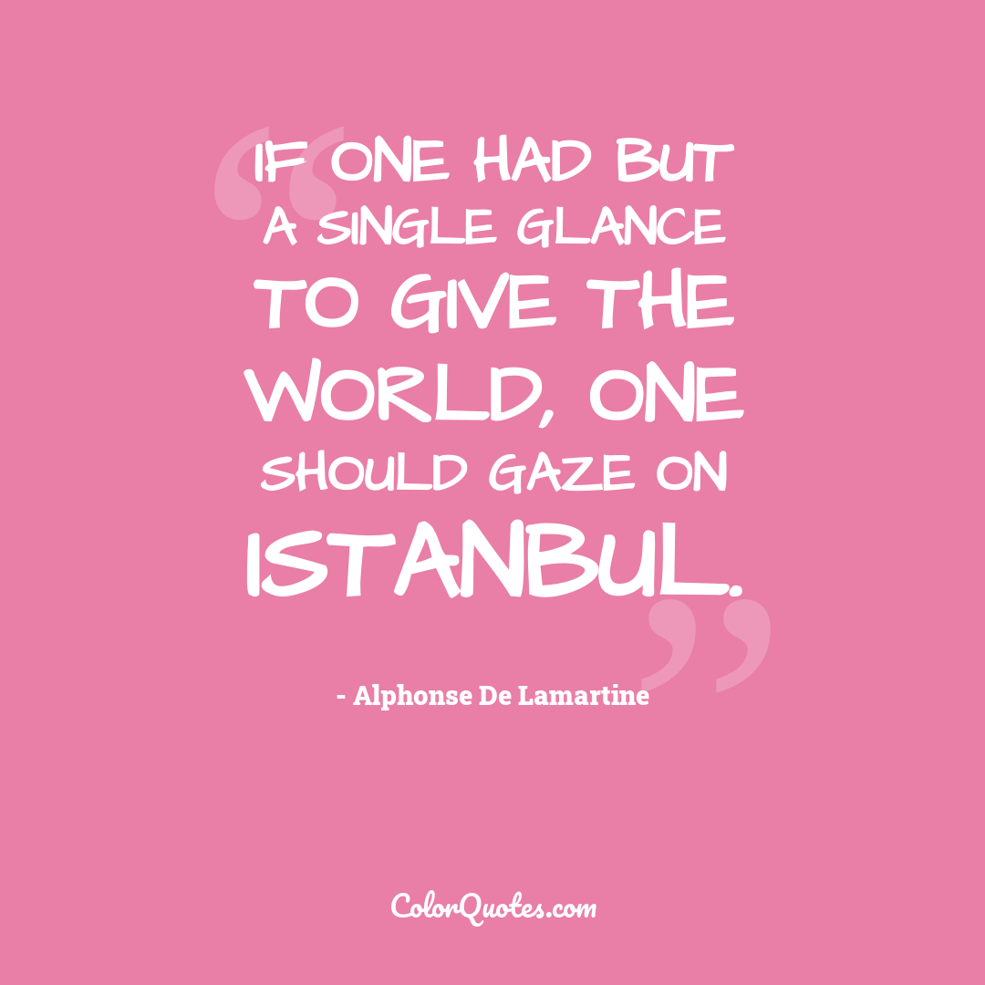 If one had but a single glance to give the world, one should gaze on Istanbul.