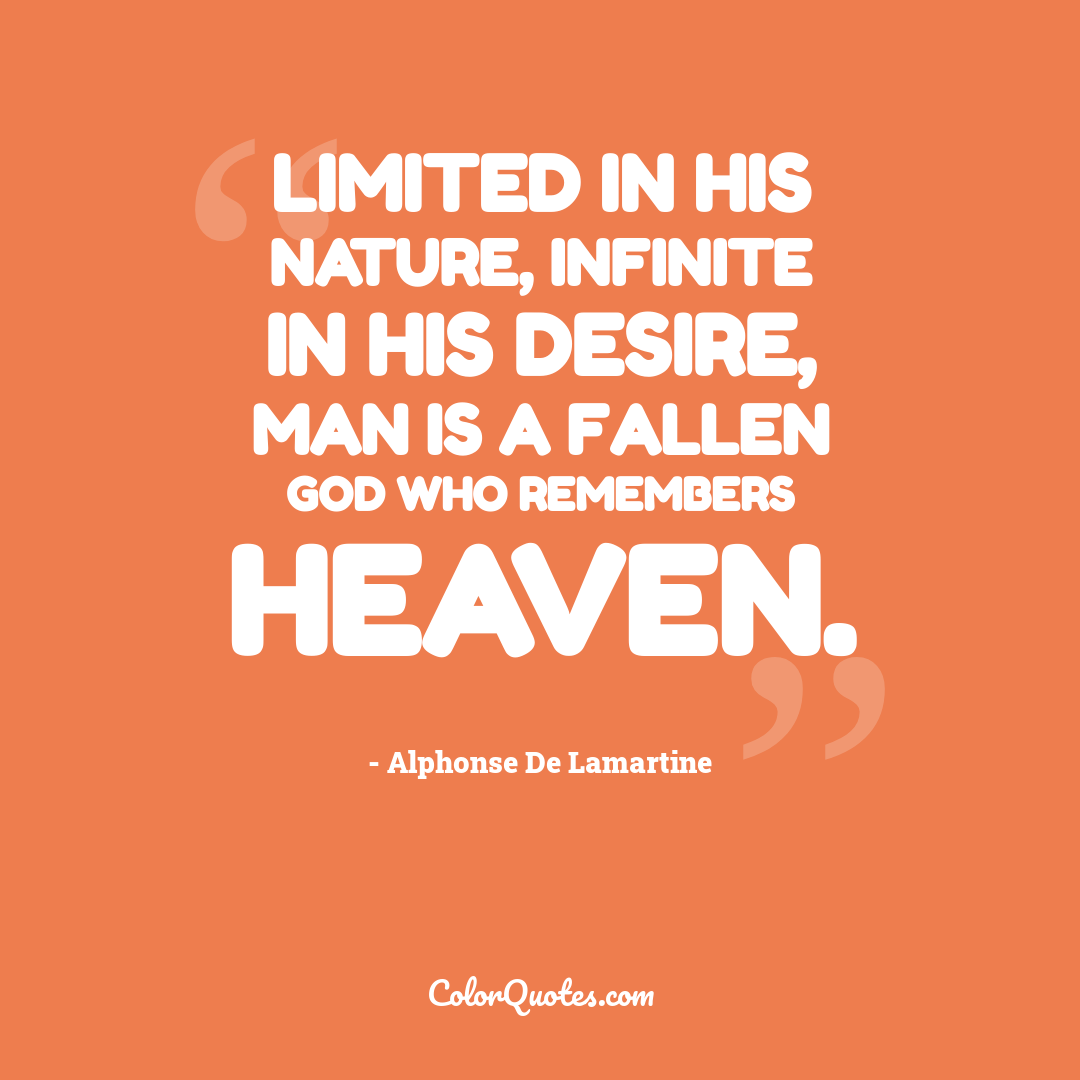 Limited in his nature, infinite in his desire, man is a fallen god who remembers heaven.