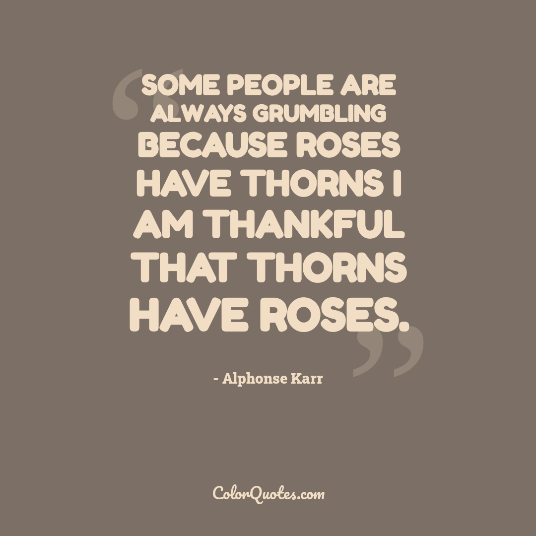 Some people are always grumbling because roses have thorns I am thankful that thorns have roses.