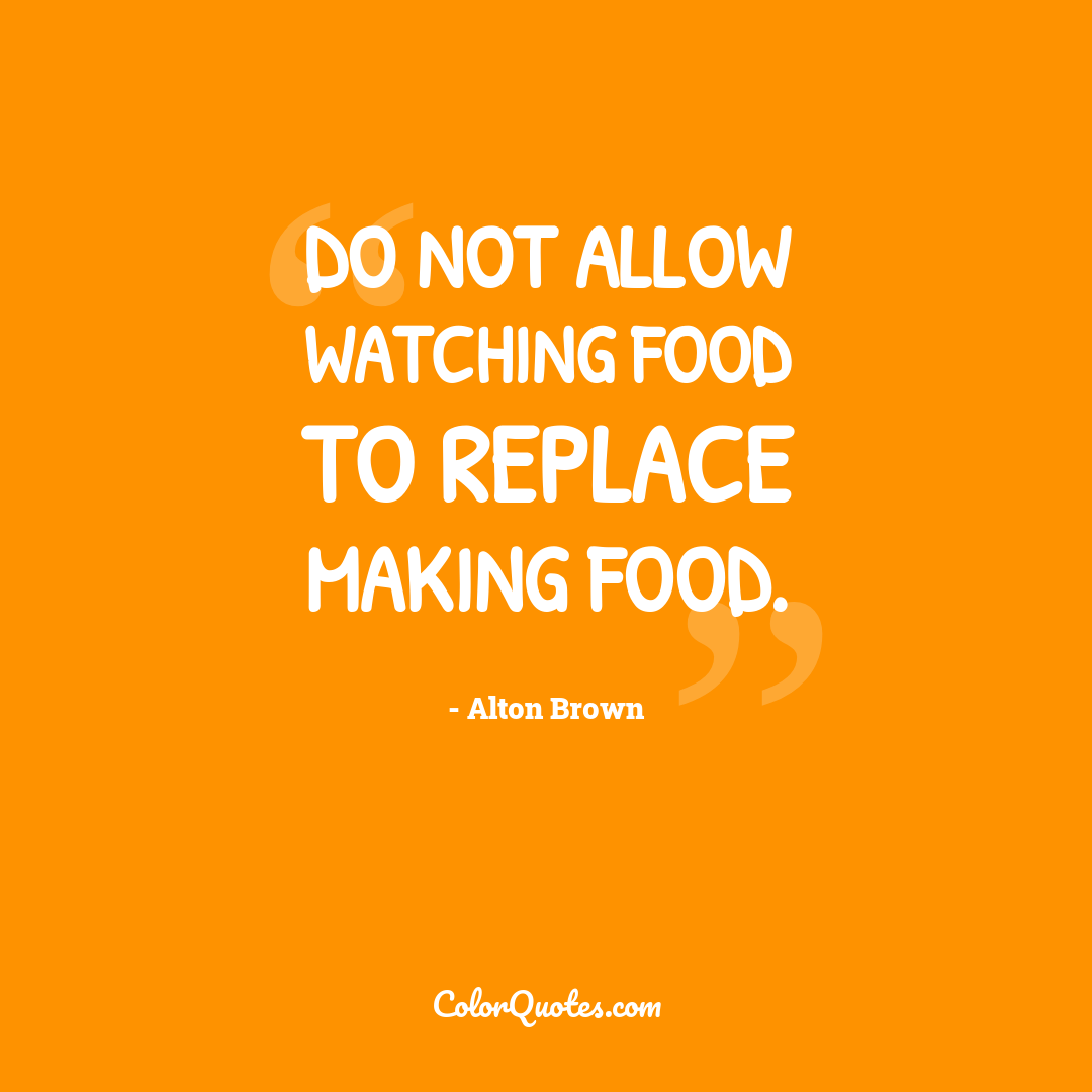 Do not allow watching food to replace making food.