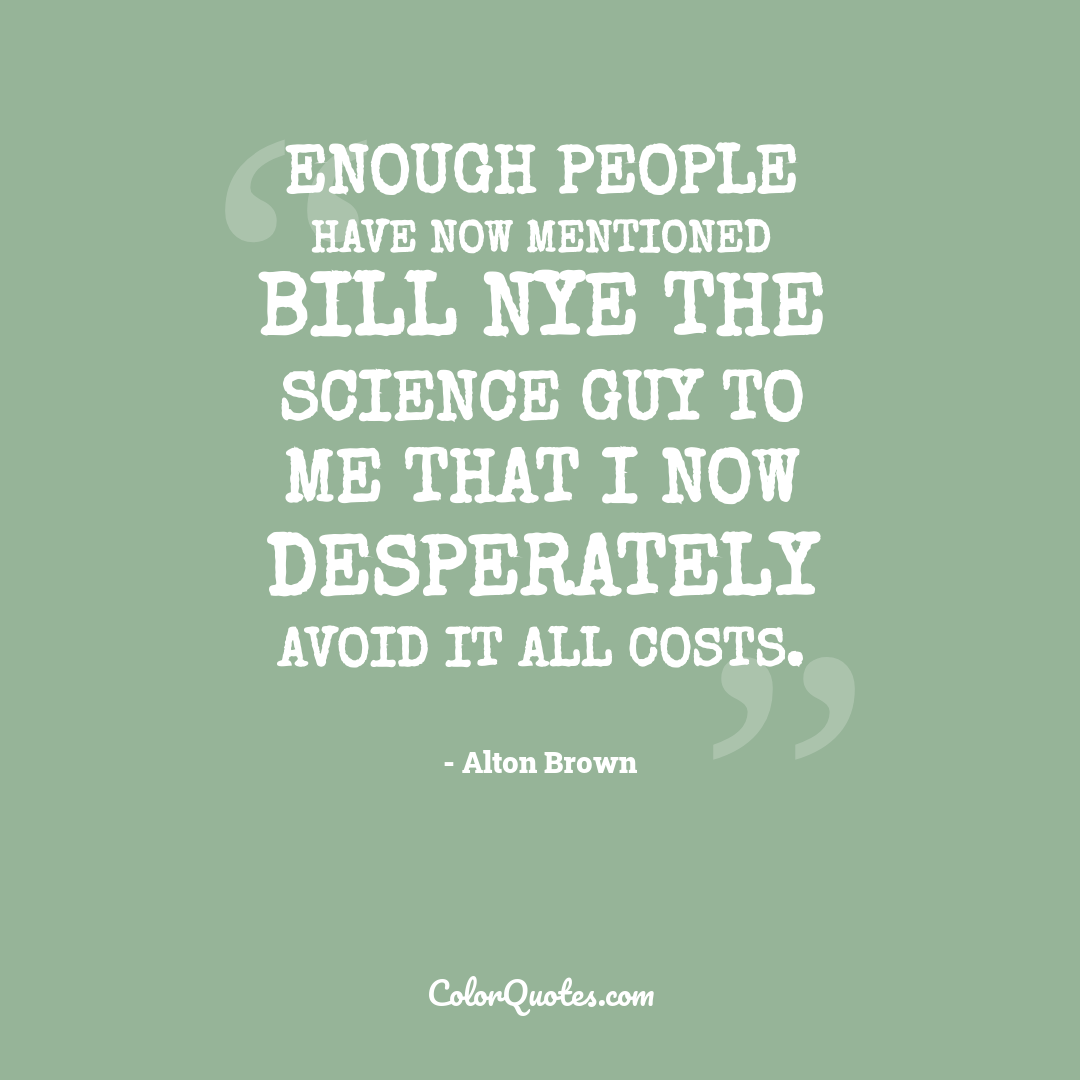 Enough people have now mentioned Bill Nye the Science Guy to me that I now desperately avoid it all costs.