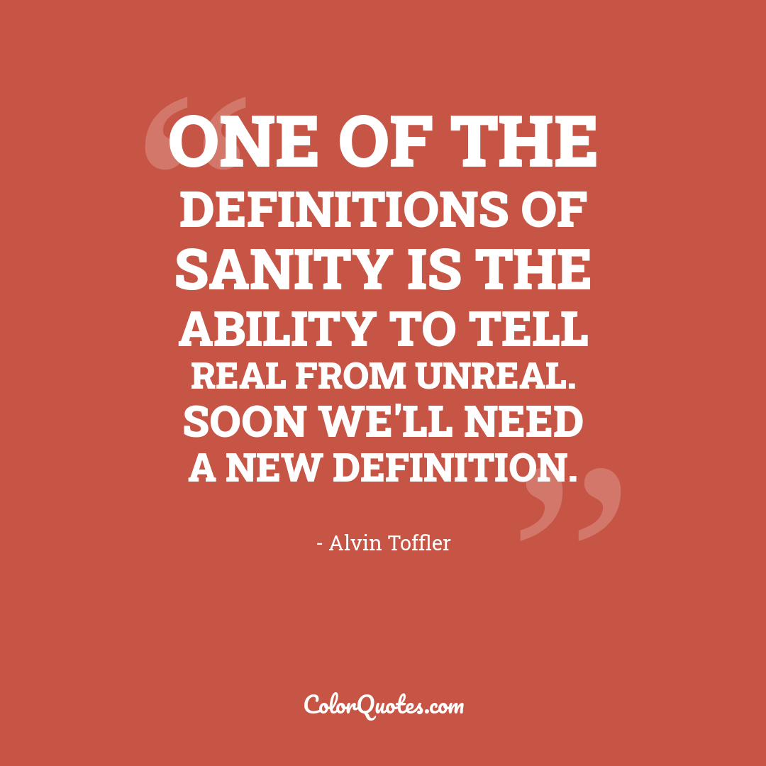 One of the definitions of sanity is the ability to tell real from unreal. Soon we'll need a new definition.