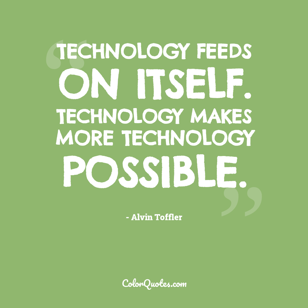 Technology feeds on itself. Technology makes more technology possible.