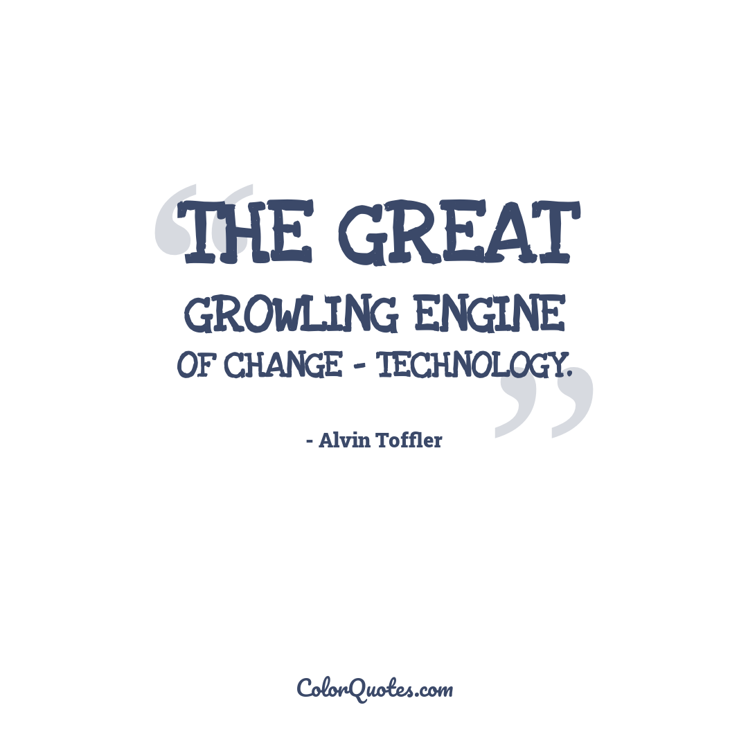 The great growling engine of change - technology.