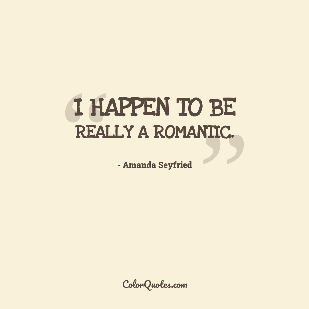 I happen to be really a romantic.