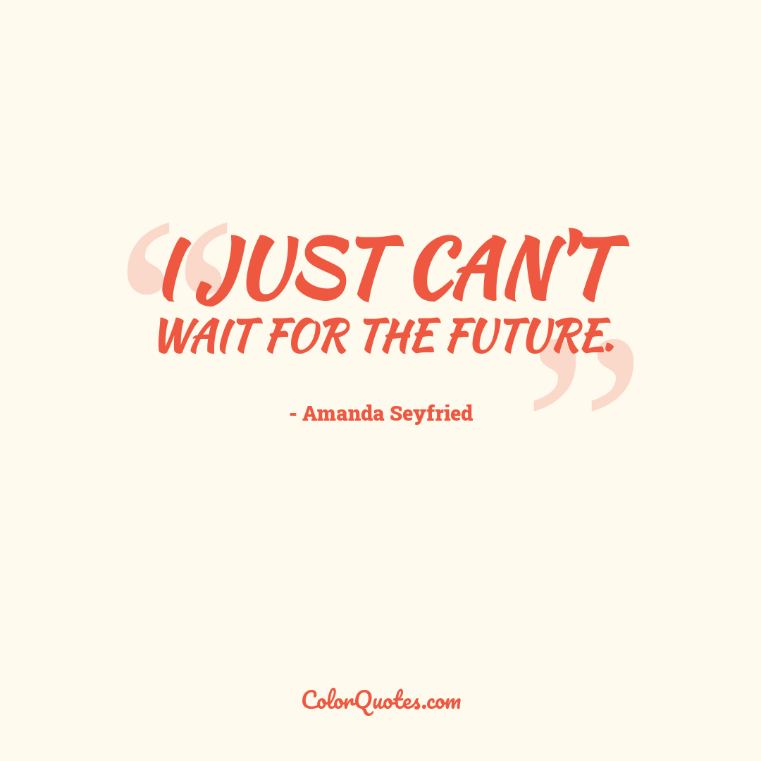 I just can't wait for the future.