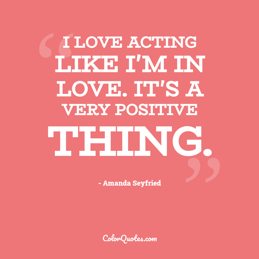 I love acting like I'm in love. It's a very positive thing.