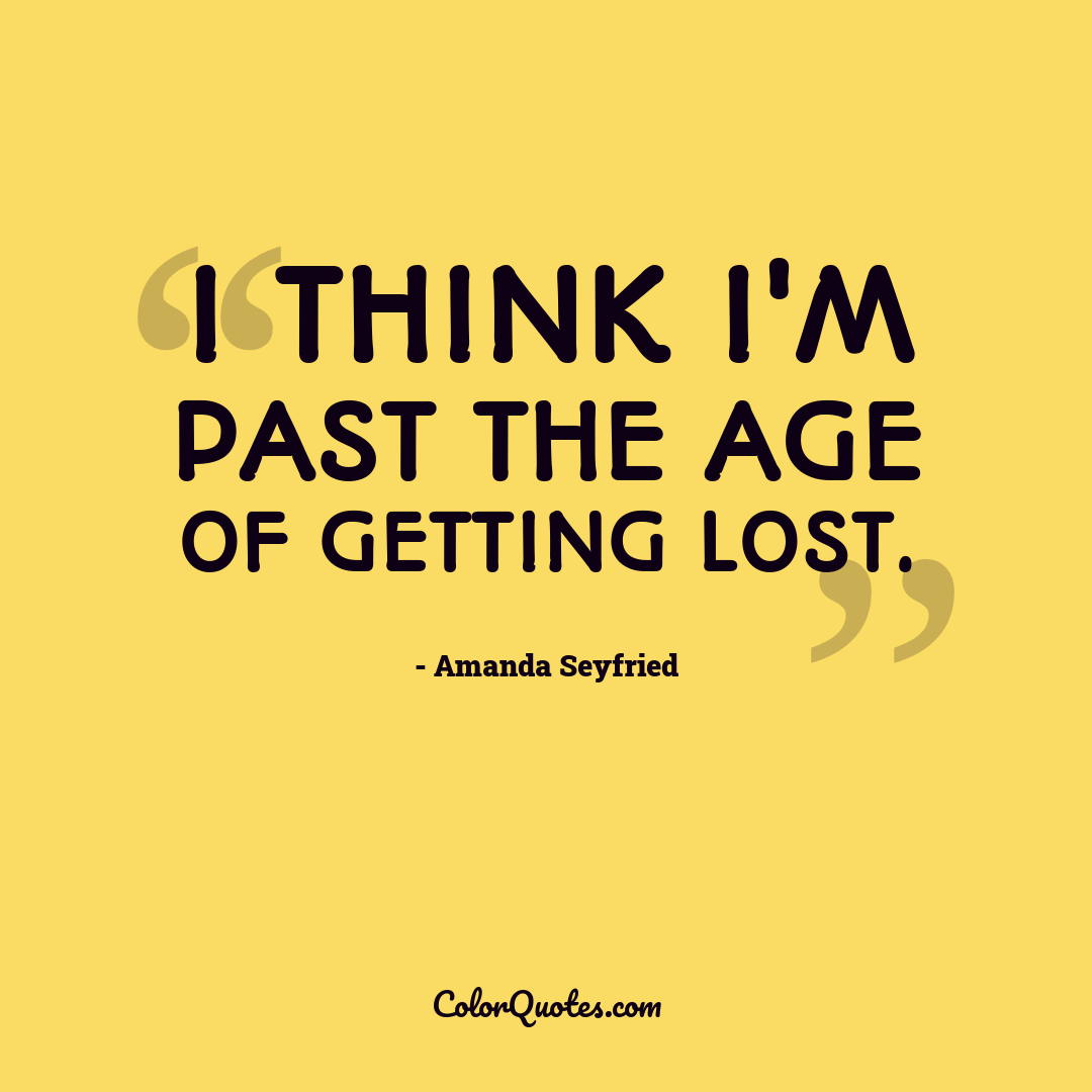 I think I'm past the age of getting lost.