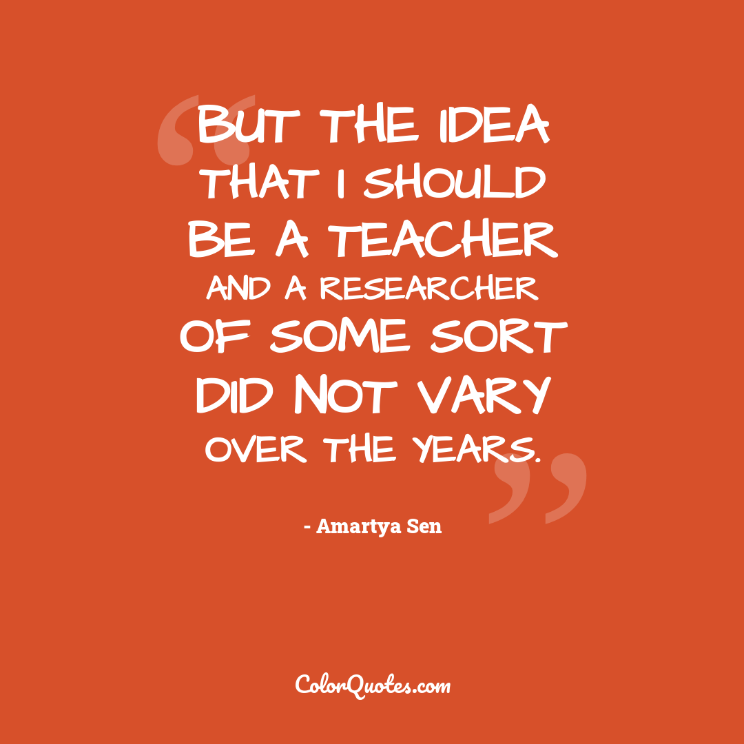 But the idea that I should be a teacher and a researcher of some sort did not vary over the years.