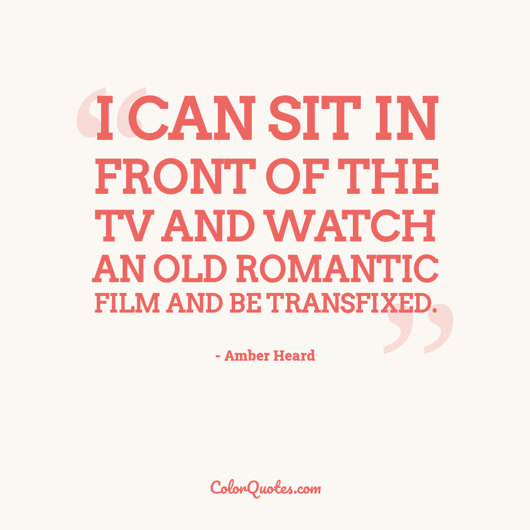 I can sit in front of the TV and watch an old romantic film and be transfixed.