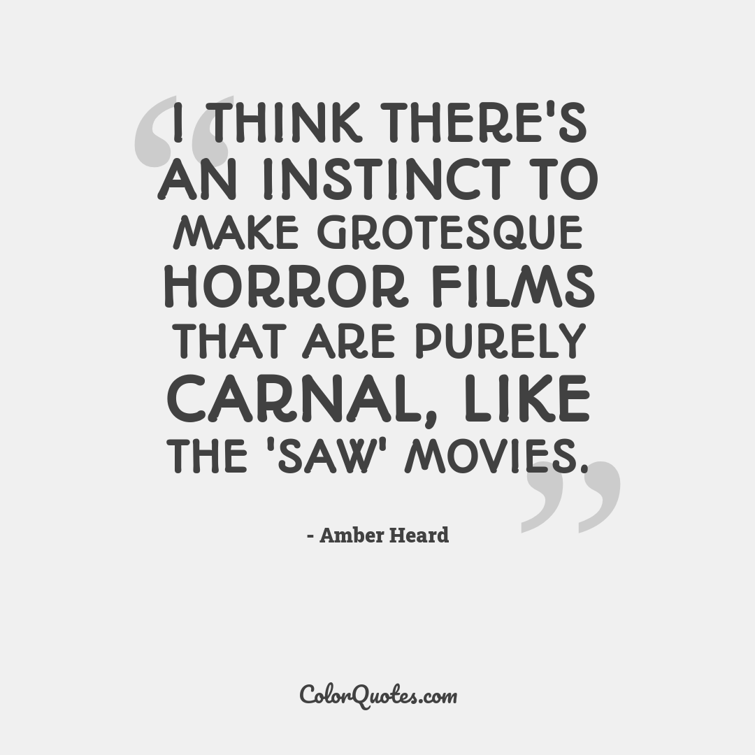 I think there's an instinct to make grotesque horror films that are purely carnal, like the 'Saw' movies.
