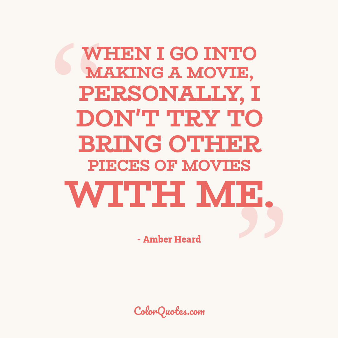 When I go into making a movie, personally, I don't try to bring other pieces of movies with me.