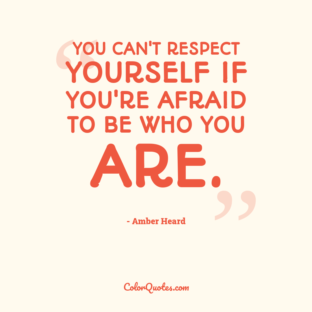 You can't respect yourself if you're afraid to be who you are.