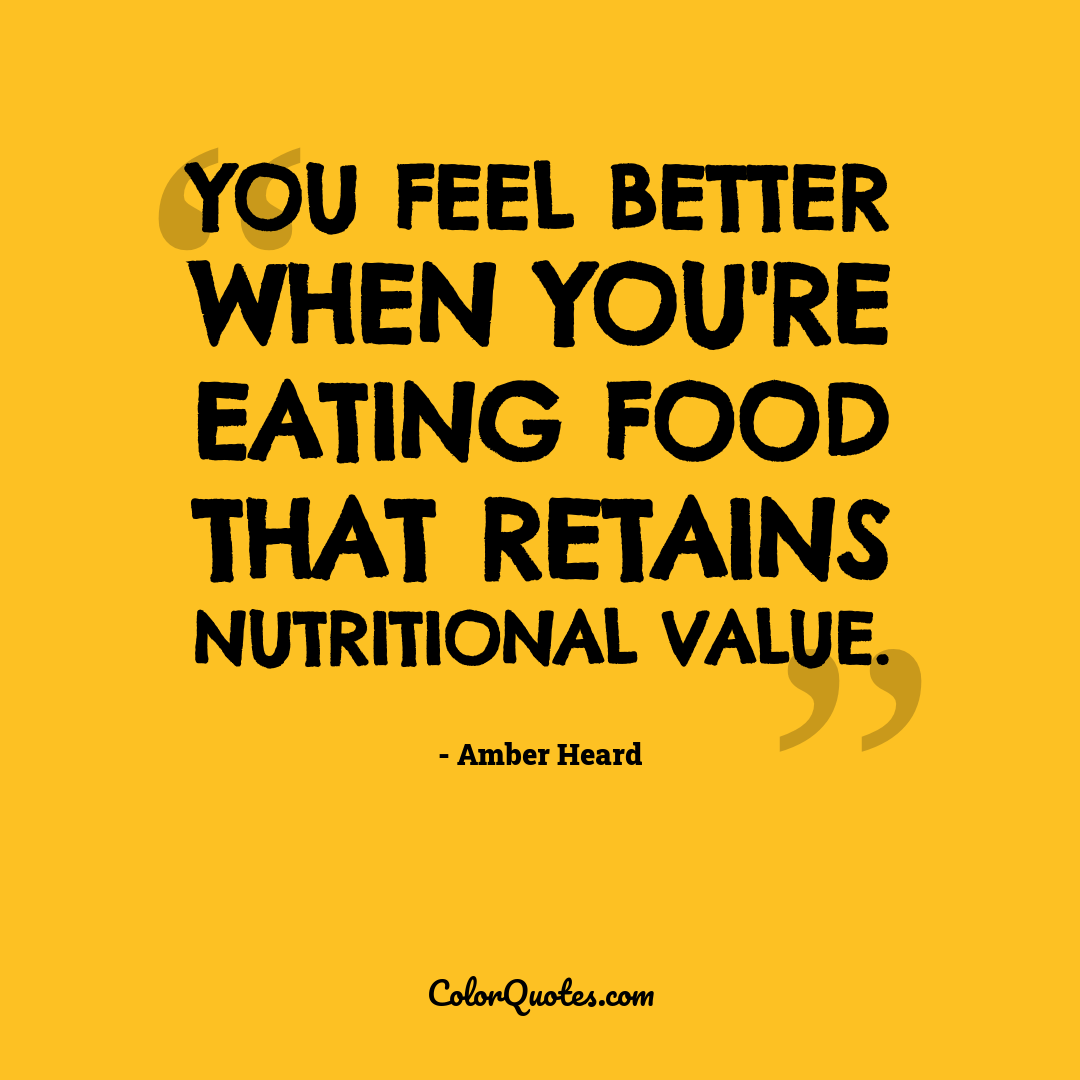 You feel better when you're eating food that retains nutritional value.