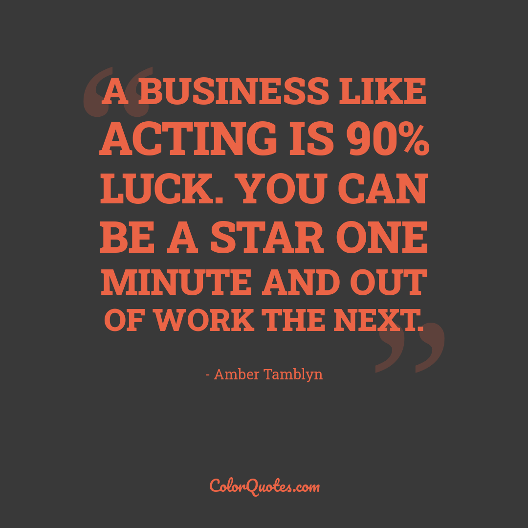 A business like acting is 90% luck. You can be a star one minute and out of work the next.