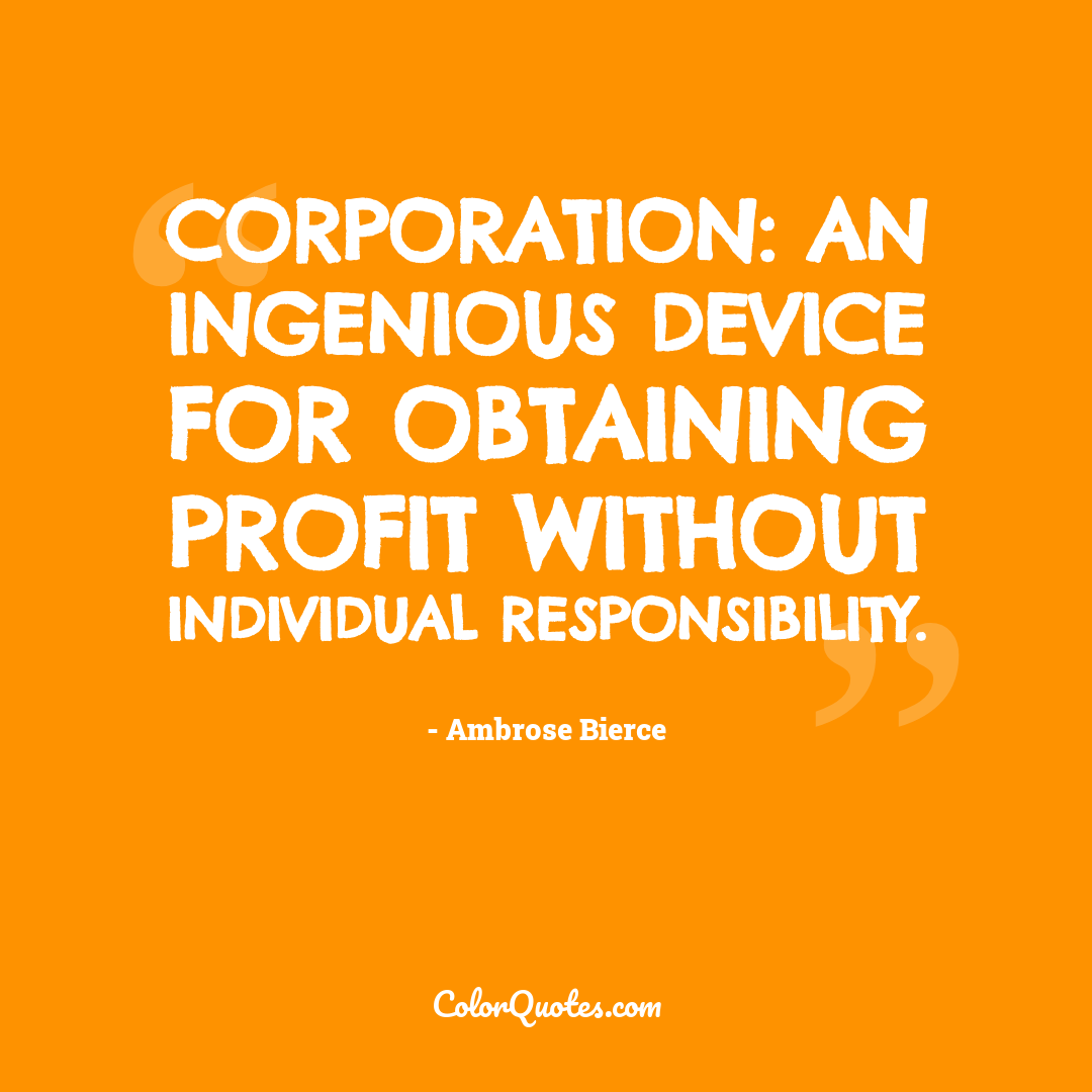 Corporation: An ingenious device for obtaining profit without individual responsibility.