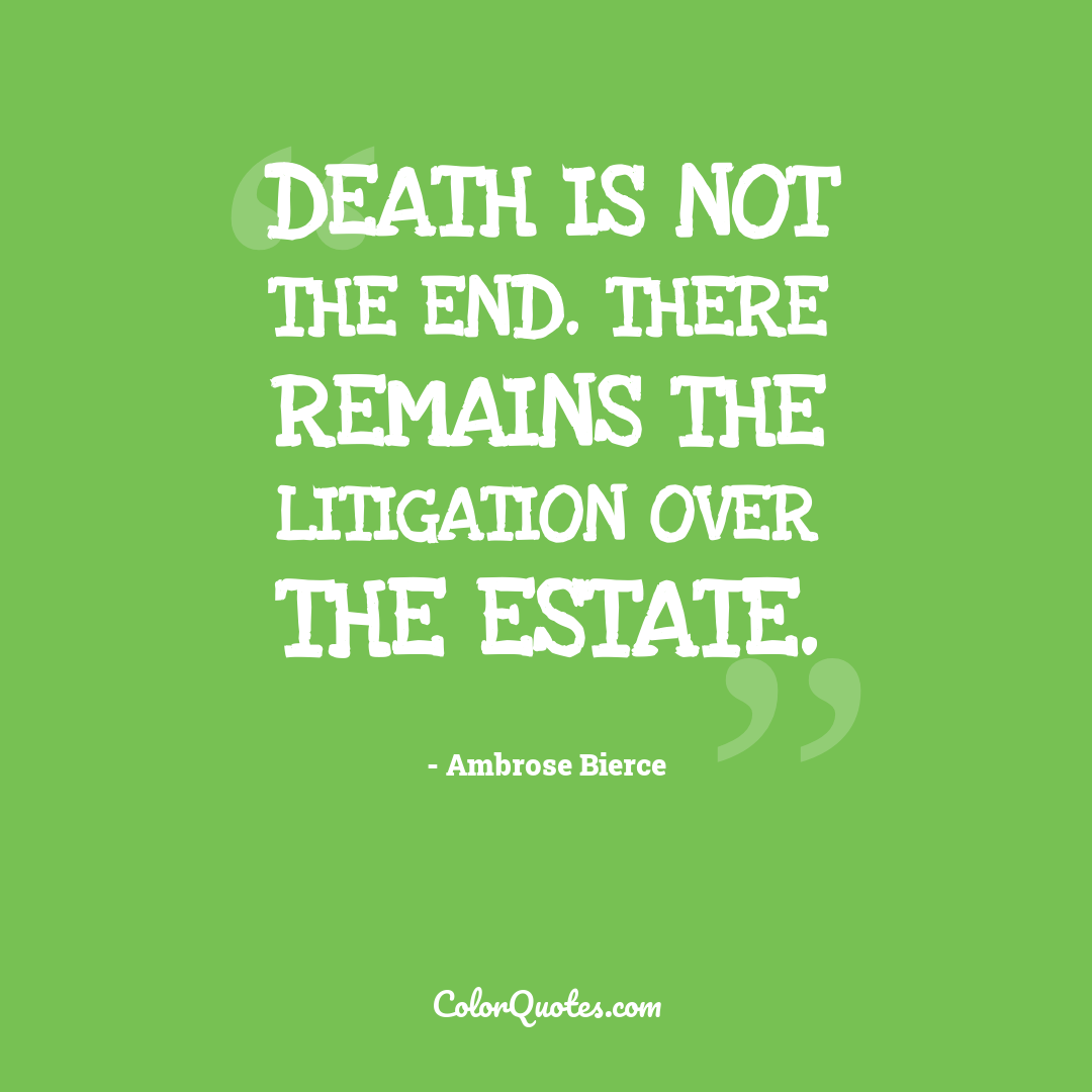 Death is not the end. There remains the litigation over the estate.