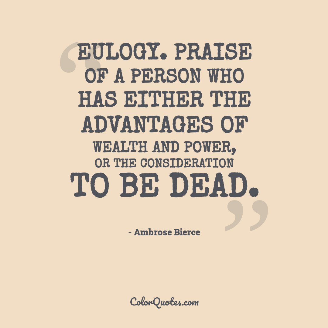 Eulogy. Praise of a person who has either the advantages of wealth and power, or the consideration to be dead.