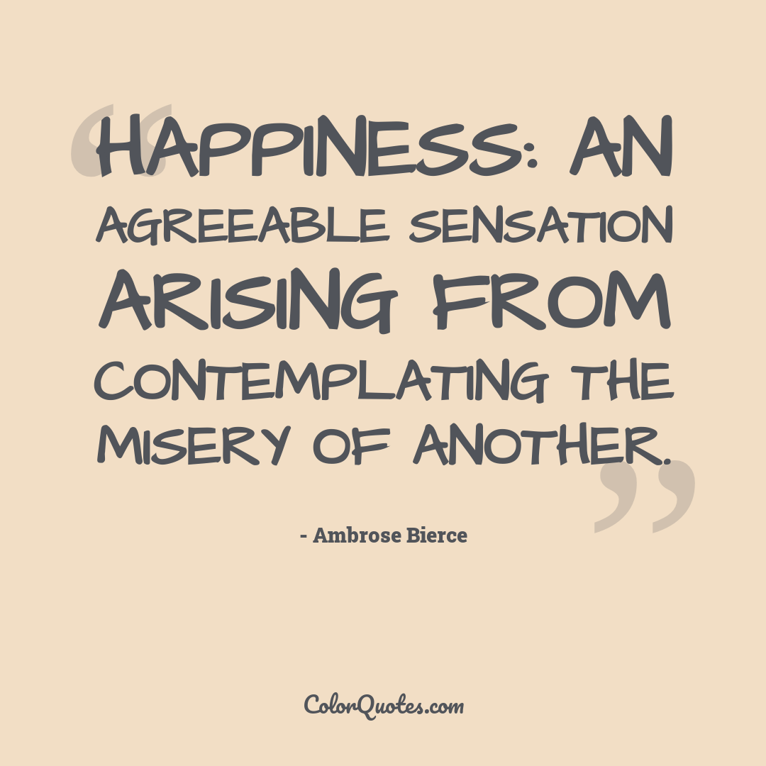 Happiness: an agreeable sensation arising from contemplating the misery of another.